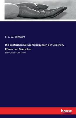 Die Poetischen Naturanschauungen Der Griechen, R mer Und Deutschen (Paperback)