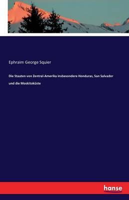 Die Staaten Von Zentral-Amerika Insbesondere Honduras, San Salvador Und Die Moskitokuste (Paperback)