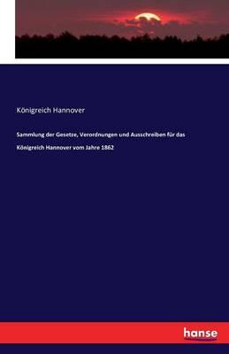 Sammlung Der Gesetze, Verordnungen Und Ausschreiben Fur Das Konigreich Hannover Vom Jahre 1862 (Paperback)