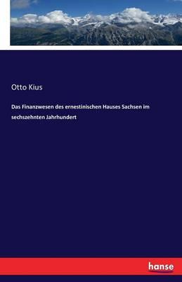 Das Finanzwesen Des Ernestinischen Hauses Sachsen Im Sechszehnten Jahrhundert (Paperback)