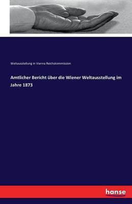 Amtlicher Bericht Uber Die Wiener Weltausstellung Im Jahre 1873 (Paperback)