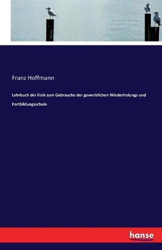 Lehrbuch Der Fisik Zum Gebrauche Der Gewerblichen Wiederholungs Und Fortbildungsschule (Paperback)