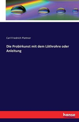 Die Probirkunst Mit Dem Lothrohre Oder Anleitung (Paperback)