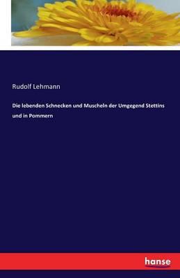 Die Lebenden Schnecken Und Muscheln Der Umgegend Stettins Und in Pommern (Paperback)