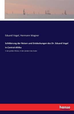 Schilderung Der Reisen Und Entdeckungen Des Dr. Eduard Vogel in Central-Afrika (Paperback)