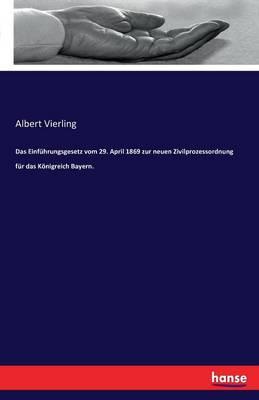 Das Einf hrungsgesetz Vom 29. April 1869 Zur Neuen Zivilprozessordnung F r Das K nigreich Bayern. (Paperback)