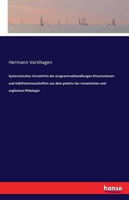 Systematisches Verzeichnis Der Programmabhandlungen Dissertationen Und Habilitationasschriften Aus Dem Gebiete Der Romanischen Und Englischen Philologie (Paperback)