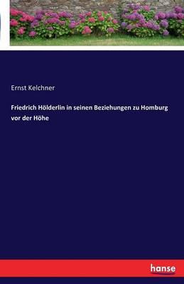 Friedrich Holderlin in Seinen Beziehungen Zu Homburg VOR Der Hohe (Paperback)