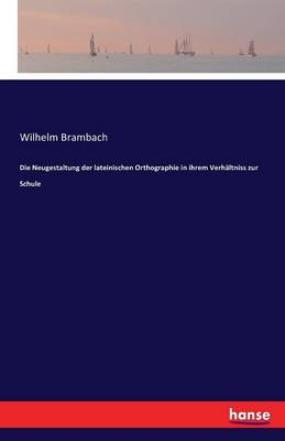 Die Neugestaltung Der Lateinischen Orthographie in Ihrem Verhaltniss Zur Schule (Paperback)