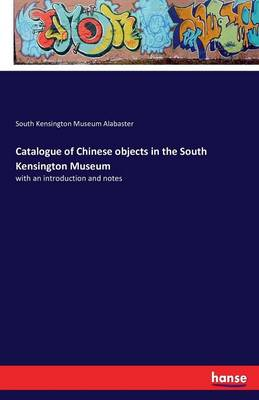 Catalogue of Chinese Objects in the South Kensington Museum (Paperback)