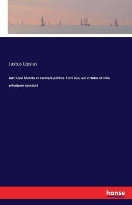 Justi Lipsi Monita Et Exempla Politica. Libri Duo, Qui Virtutes Et Vitia Principum Spectant (Paperback)