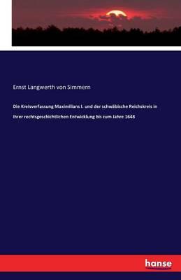 Die Kreisverfassung Maximilians I. Und Der Schwabische Reichskreis in Ihrer Rechtsgeschichtlichen Entwicklung Bis Zum Jahre 1648 (Paperback)