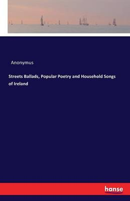 Streets Ballads, Popular Poetry and Household Songs of Ireland (Paperback)