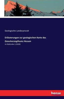 Erlauterungen Zur Geologischen Karte Des Grossherzogthums Hessen (Paperback)