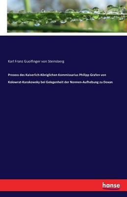 Prozess Des Kaiserlich-Koniglichen Kommissarius Philipp Grafen Von Kolowrat-Karakowsky Bei Gelegenheit Der Nonnen-Aufhebung Zu Doxan (Paperback)