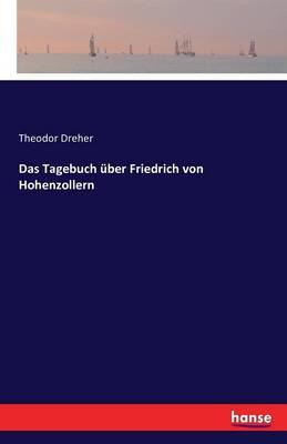 Das Tagebuch Uber Friedrich Von Hohenzollern (Paperback)