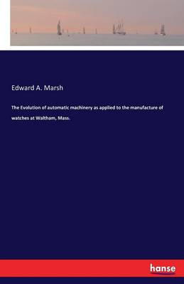 The Evolution of Automatic Machinery as Applied to the Manufacture of Watches at Waltham, Mass. (Paperback)