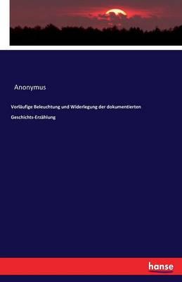 Vorl ufige Beleuchtung Und Widerlegung Der Dokumentierten Geschichts-Erz hlung (Paperback)