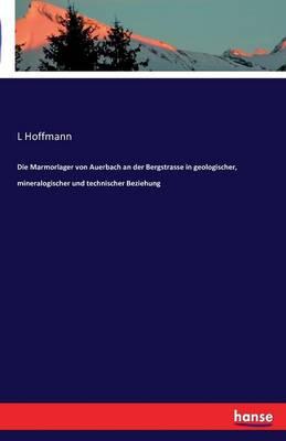 Die Marmorlager Von Auerbach an Der Bergstrasse in Geologischer, Mineralogischer Und Technischer Beziehung (Paperback)