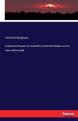 Briefwechsel Alexander Von Humboldtss Mit Heinrich Berghaus Aus Den Jahren 1825 Bis 1858 (Paperback)