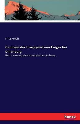 Geologie Der Umgegend Von Haiger Bei Dillenburg (Paperback)
