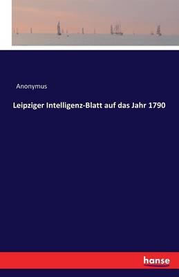 Leipziger Intelligenz-Blatt Auf Das Jahr 1790 (Paperback)