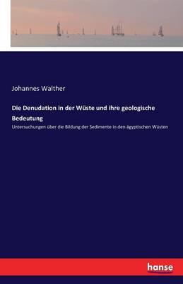 Die Denudation in Der Wuste Und Ihre Geologische Bedeutung (Paperback)