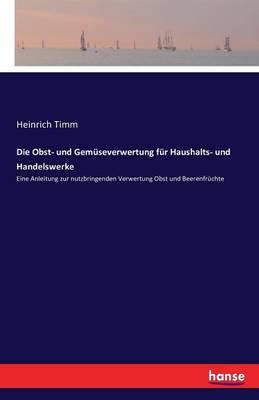 Die Obst- Und Gemuseverwertung Fur Haushalts- Und Handelswerke (Paperback)