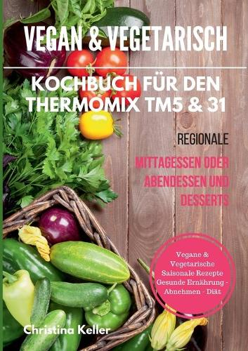 Vegan & Vegetarisch. Kochbuch Fur Den Thermomix Tm5 & 31. Regionale Mittagessen Oder Abendessen Und Desserts. Vegane & Vegetarische Saisonale Rezepte. Gesunde Ernahrung - Abnehmen - Diat (Paperback)