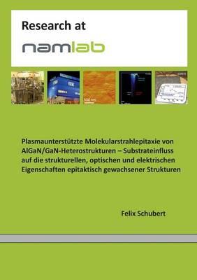 Plasmaunterstutzte Molekularstrahlepitaxie von AlGaN/GaN-Heterostrukturen: Substrateinfluss auf die strukturellen, optischen und elektrischen Eigenschaften epitaktisch gewachsener Strukturen (Paperback)