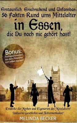 Erstaunlich, Erschreckend Und Unfassbar: 56 Fakten Rund Ums Mittelalter in Essen, Die Du Noch Nie Gehort Hast! (Paperback)