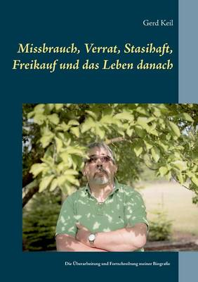Missbrauch, Verrat, Stasihaft, Freikauf Und Das Leben Danach (Paperback)