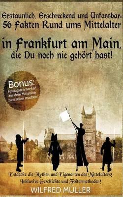 Erstaunlich, Erschreckend Und Unfassbar: 56 Fakten Rund Ums Mittelalter in Frankfurt Am Main, Die Du Noch Nie Gehort Hast! (Paperback)