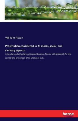 Prostitution Considered in Its Moral, Social, and Sanitary Aspects (Paperback)