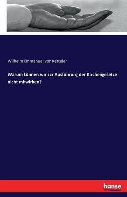 Warum K nnen Wir Zur Ausf hrung Der Kirchengesetze Nicht Mitwirken? (Paperback)