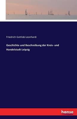 Geschichte Und Beschreibung Der Kreis- Und Handelstadt Leipzig (Paperback)