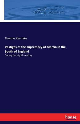 Vestiges of the Supremacy of Mercia in the South of England (Paperback)