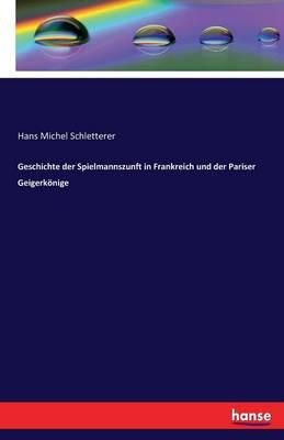 Geschichte Der Spielmannszunft in Frankreich Und Der Pariser Geigerk nige (Paperback)