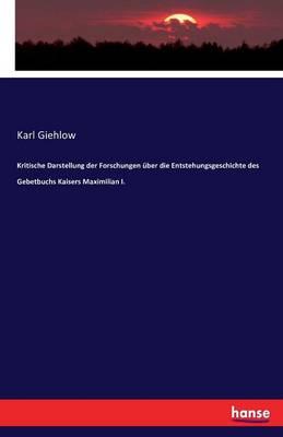 Kritische Darstellung Der Forschungen ber Die Entstehungsgeschichte Des Gebetbuchs Kaisers Maximilian I. (Paperback)