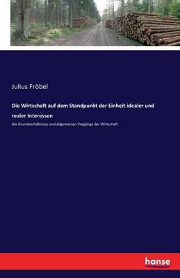 Die Wirtschaft Auf Dem Standpunkt Der Einheit Idealer Und Realer Interessen (Paperback)