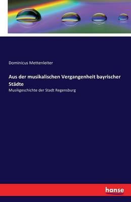 Aus Der Musikalischen Vergangenheit Bayrischer Stadte (Paperback)
