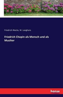 Friedrich Chopin ALS Mensch Und ALS Musiker (Paperback)