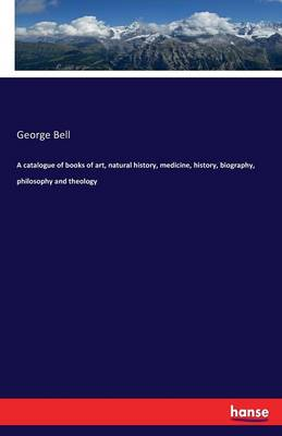 A Catalogue of Books of Art, Natural History, Medicine, History, Biography, Philosophy and Theology (Paperback)