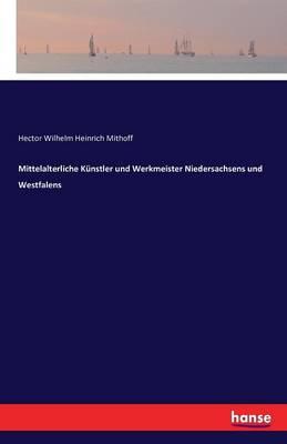 Mittelalterliche Kunstler Und Werkmeister Niedersachsens Und Westfalens (Paperback)
