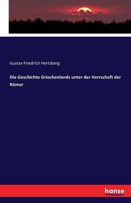 Die Geschichte Griechenlands Unter Der Herrschaft Der Romer (Paperback)