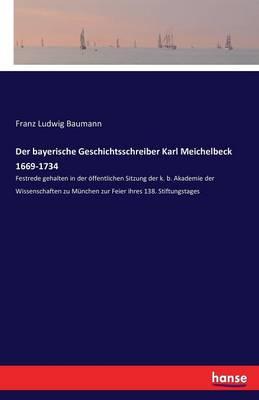 Der Bayerische Geschichtsschreiber Karl Meichelbeck 1669-1734 (Paperback)