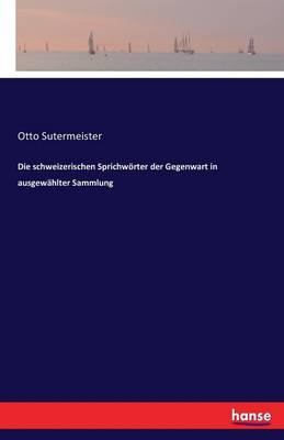 Die Schweizerischen Sprichworter Der Gegenwart in Ausgewahlter Sammlung (Paperback)