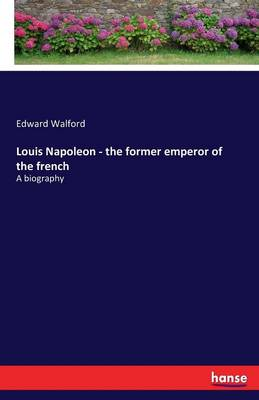 Louis Napoleon - The Former Emperor of the French (Paperback)