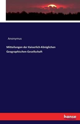 Mitteilungen Der Kaiserlich-Koniglichen Geographischen Gesellschaft (Paperback)