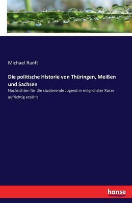 Die Politische Historie Von Thuringen, Meien Und Sachsen (Paperback)